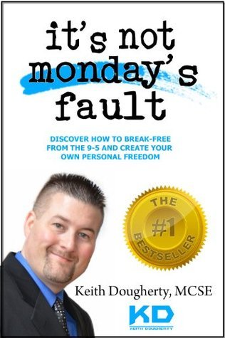It's Not Monday's Fault: Discover How To Break-Free From The 9-5 And Create Your Own Personal Freedom