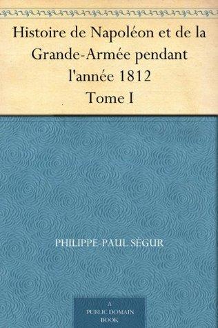 Histoire de Napoléon et de la Grande-Armée pendant l'année 1812 Tome I (French Edition)