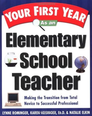 Your First Year As an Elementary School Teacher : Making the Transition from Total Novice to Successful Professional