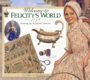 Welcome to felicity's world · 1774: growing up in colonial america (american girls collection) by Catherine Gourley