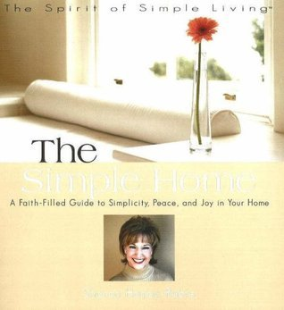 The Simple Home: A Faith-filled Guide to Simplicity, Peace And Joy in Your Home