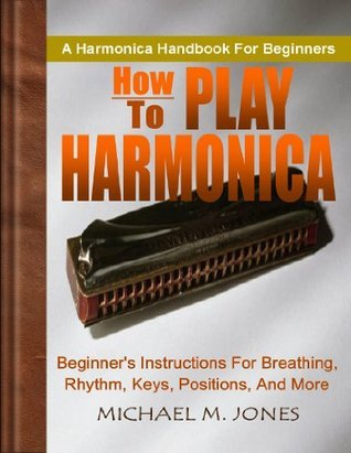 How To Play Harmonica; Beginner's Instructions For Breathing, Rhythm, Keys, Positions, and More
