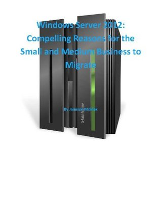 Windows Server 2012: Compelling Reasons for the Small and Medium Business to Migrate