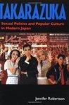 Takarazuka: Sexual Politics & Popular Culture in Modern Japan