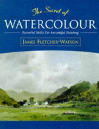 The Secret of Watercolour: Essential Skills for Successful Painting