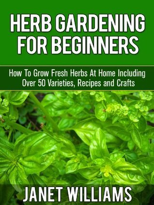 Herb Gardening For Beginners How To Grow Fresh Herbs At Home Including Over 50 Varieties, Recipes and Crafts Janet Williams