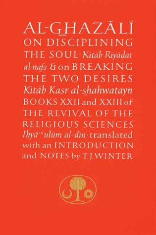 Al-Ghazali on Disciplining the Soul and on Breaking the Two Desires (Books XXII and XXIII of The Revival of the Religious Sciences)