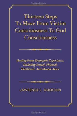 Thirteen Steps To Move From Victim Consciousness To God Consciousness: Healing Traumatic Experiences, Including Sexual, Physical, Emotional, And Mental Abuse