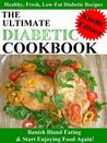 The Ultimate Diabetic Cookbook - The Delicious Diabetic Cook Book With Entrees, Mains, Dessert, Drinks And Recipes for Kids - Banish Bland Eating & Start Enjoying Food Again! (Edition 2012)