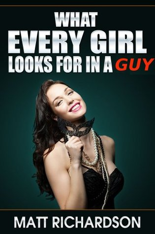 What Every Girl Looks For In a Guy: Discover What Girls Like In A Man by Matt Richardson