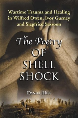 Poetry of Shell Shock: Wartime Trauma and Healing in Wilfred Owen, Ivor Gurney and Siegfried Sassoon