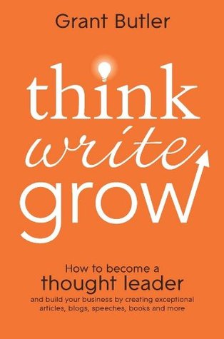 Think Write Grow: How to Become a Thought Leader and Build Your Business by Creating Exceptional Articles, Blogs, Speeches, Books and More