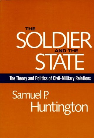 The Soldier and the State: The Theory and Politics of Civil-Military Relations