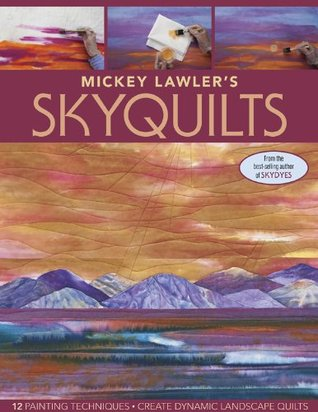 Mickey Lawler's SkyQuilts: 12 Painting Techniques, Create Dynamic Landscape Quilts