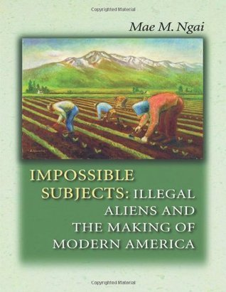 Impossible Subjects: Illegal Aliens and the Making of Modern America