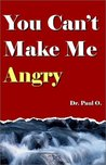 You Can't Make Me Angry by Paul O.