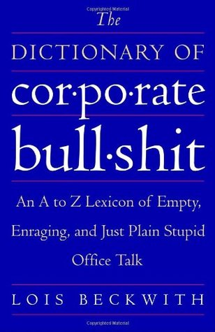 the dictionary of corporate bullshit- an a to z lexicon of empty, enraging and just plain stupid office talk-lois beckwith-marketing, creativity, business books-www.ifiweremarketing.com