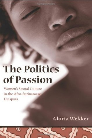 The Politics of Passion: Women's Sexual Culture in the Afro-Surinamese Diaspora (Between Men-Between Women: Lesbian and Gay Studies)