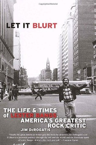 Let It Blurt: The Life and Times of Lester Bangs, Americas Greatest Rock Critic