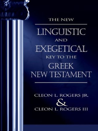 The New Linguistic and Exegetical Key to the Greek New Testament by Cleon L. Rogers Jr.