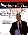 Seize the Work Day: Using the Tablet PC to Take Total Control of Your Work and Meeting Day