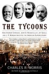 The Tycoons: How Andrew Carnegie, John D. Rockefeller, Jay Gould and J.P. Morgan Invented the American Supereconomy