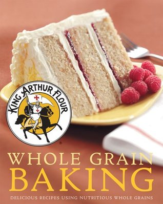 King Arthur Flour Whole Grain Baking: Delicious Recipes Using Nutritious Whole Grains