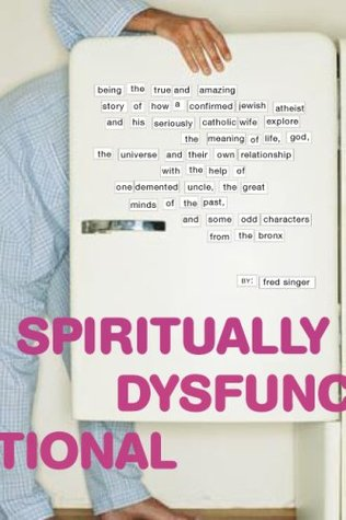 Spiritually Dysfunctional: Being the True and Amazing Story of How a Confirmed Jewish Atheist and His Seriously Catholic Wife Explore the Meaning of Life, God, the Universe, and Their Own Relationship with the Help of One Demented Uncle, the Great Mind...