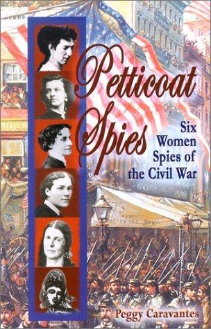 Petticoat Spies: Six Women Spies of the Civil War