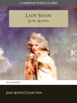 LADY SUSAN and A MEMOIR OF JANE AUSTEN (Cambridge World Classics) Complete Novel by Jane Austen and Biography by James Edward Austen (Leigh) (Annotated) (Complete Works of Jane Austen)