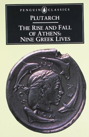 The Rise and Fall of Athens (Theseus, Solon, Themistocles, Aristides, Cimon, Pericles, Nicias, Alcibiades, Lysander)
