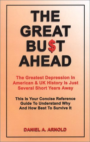 The Great Bust Ahead: The Greatest Depression in American and UK History is Just Several Short Years Away. This is your Concise Reference Guide to Understanding Why and How Best to Survive It