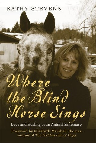 Ebook Where the Blind Horse Sings: Love and Healing at an Animal Sanctuary by Kathy Stevens PDF!