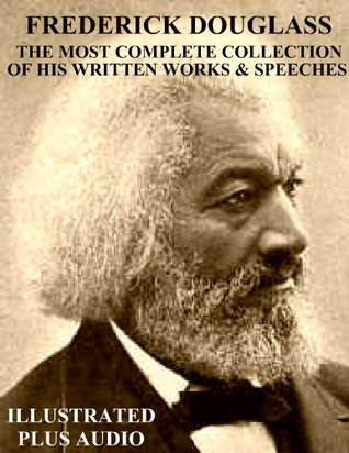 Frederick Douglass: The Most Complete Collection of His Written Works & Speeches