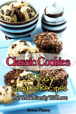 Classic Cookies: 25 Easy Cookie Recipes The Whole Family Will Love
