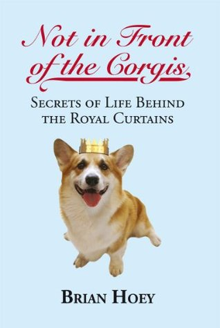 Ebook Not in Front of the Corgis: Secrets of Life Behind the Royal Curtains by Brian Hoey PDF!