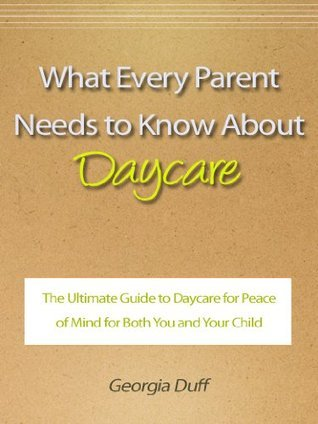 What Every Parent Needs to Know About Daycare - The Ultimate Guide to Daycare for Peace of Mind for Both You and Your Child
