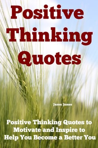 Positive Thinking Quotes: Positive Thinking Quotes to Motivate and Inspire to Help You Become a Better You