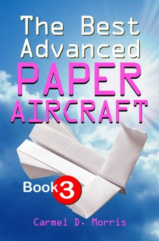 The Best Advanced Paper Aircraft Book 3: High Performance Aircraft Models For Competitors, Students And Teachers Alike - Plus A Hangar To Store Them In!