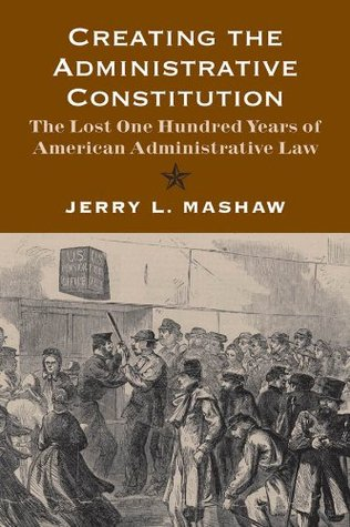 Creating the Administrative Constitution: The Lost One Hundred Years of American Administrative Law (Yale Law Library Series in Legal History and Reference)