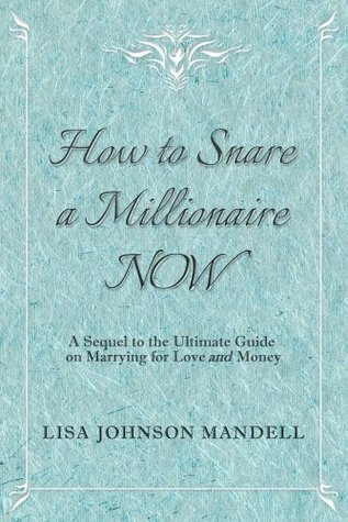 How to Snare a Millionaire NOW: A Sequel to the Ultimate Guide on Marrying for Both Love and Money