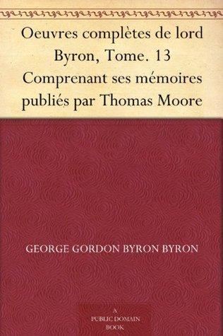 Oeuvres complètes de lord Byron, Tome. 13 Comprenant ses mémoires publiés par Thomas Moore
