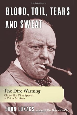 Blood, Toil, Tears and Sweat: The Dire Warning: Churchill?s First Speech as Prime Minister