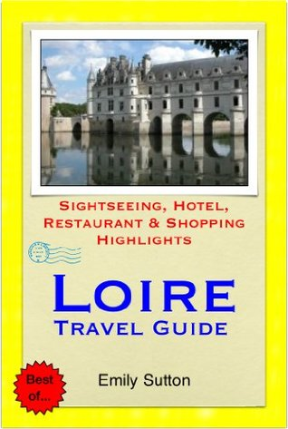 Loire Valley, France Travel Guide - Sightseeing, Hotel, Restaurant & Shopping Highlights