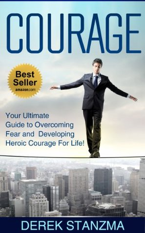 Courage: Your Ultimate Guide to Overcoming Fear and Developing Heroic Courage For Life!