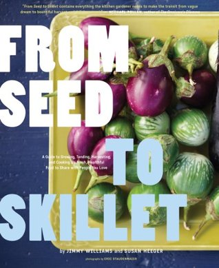 From Seed to Skillet: A Guide to Growing, Tending, Harvesting, and Cooking Up Fresh, Healthy Food to Share with People You Love EPUB