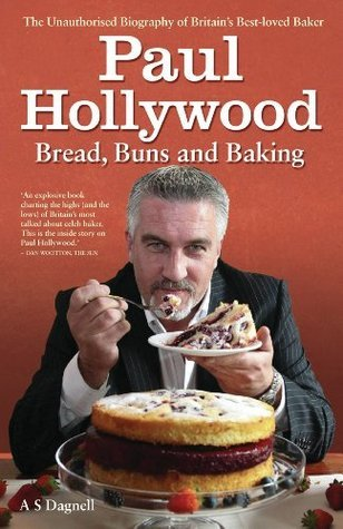 Paul Hollywood - Bread, Buns & Baking: The Unauthorised Biography of Britain's Best-loved Baker