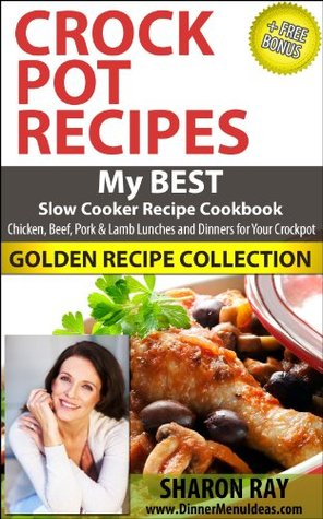 CROCK POT RECIPES - My BEST Slow Cooker Recipe Cookbook Chicken, Beef, Pork and Lamb Lunches and Dinners for Your Crockpot, GOLDEN RECIPE COLLECTION
