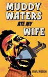 Muddy Waters Ate My Wife