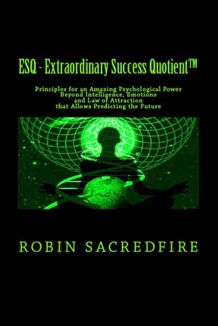 ESQ - Extraordinary Success Quotient(TM): Principles for an Amazing Psychological Power Beyond Intelligence, Emotions and Law of Attraction, that Allows Predicting the Future